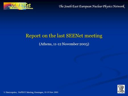 S. Harissopulos, NuPECC Meeting, Groningen, 18-19 Nov. 2005 The South East European Nuclear Physics Network Report on the last SEENet meeting (Athens,