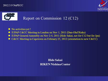 Hide Sakai RIKEN Nishina Center 2012.3.9 NuPECC Report on Commission 12 (C12) No activities yet ! IUPAP C&CC Meeting in London on Nov 1, 2011 (Dan-Olaf.