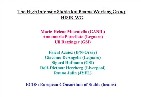 The High Intensity Stable Ion Beams Working Group HISIB-WG Marie-Helene Moscatello (GANIL) Annamaria Porcellato (Legnaro) Uli Ratzinger (GSI) Faical Azaiez.