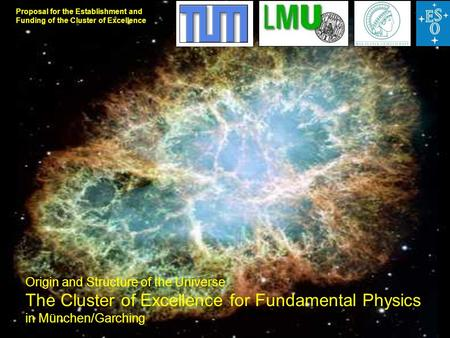Proposal for the Establishment and Funding of the Cluster of Excellence Origin and Structure of the Universe The Cluster of Excellence for Fundamental.