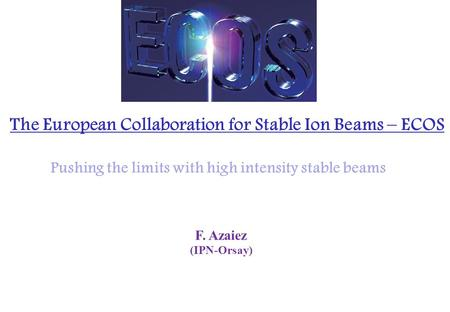 F. Azaiez (IPN-Orsay) The European Collaboration for Stable Ion Beams – ECOS Pushing the limits with high intensity stable beams.