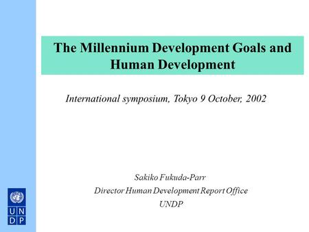 The Millennium Development Goals and Human Development Sakiko Fukuda-Parr Director Human Development Report Office UNDP International symposium, Tokyo.