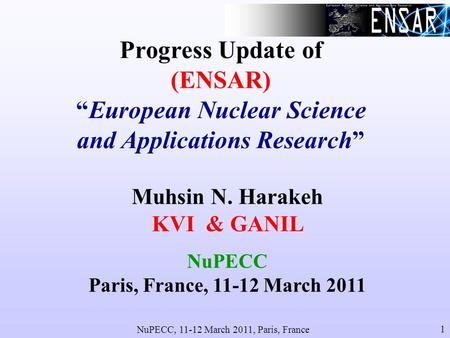 NuPECC, 11-12 March 2011, Paris, France 1 Progress Update of (ENSAR)European Nuclear Science and Applications Research Muhsin N. Harakeh KVI & GANIL NuPECC.