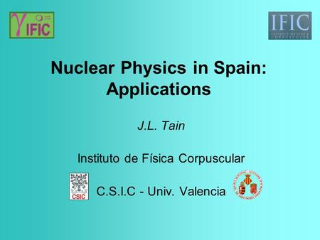 Nuclear Physics in Spain: Applications J.L. Tain Instituto de Física Corpuscular C.S.I.C - Univ. Valencia.