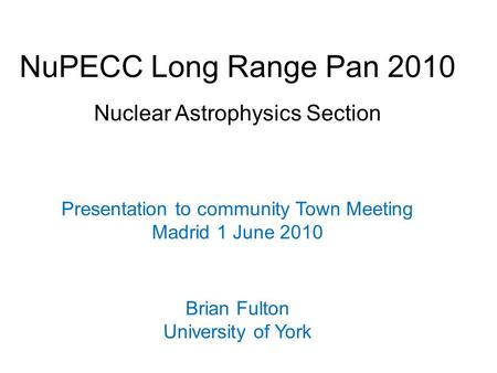 NuPECC Long Range Pan 2010 Nuclear Astrophysics Section Presentation to community Town Meeting Madrid 1 June 2010 Brian Fulton University of York.