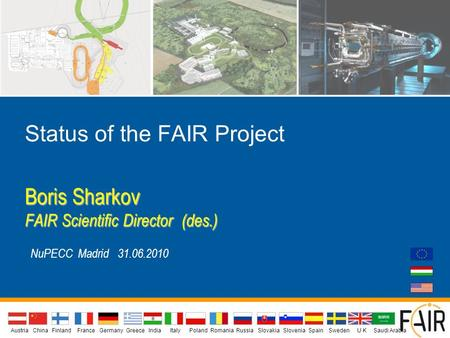 Status of the FAIR Project Boris Sharkov FAIR Scientific Director (des.) NuPECC Madrid 31.06.2010 AustriaIndiaChina Finland FranceGermanyGreeceU KItalyPolandSlovakiaSloveniaSpainSwedenRomaniaRussia.