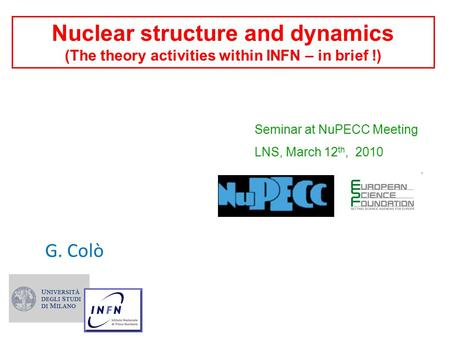 Nuclear structure and dynamics (The theory activities within INFN – in brief !) G. Colò Seminar at NuPECC Meeting LNS, March 12 th, 2010.