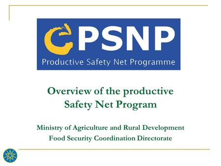 Overview of the productive Safety Net Program Ministry of Agriculture and Rural Development Food Security Coordination Directorate.