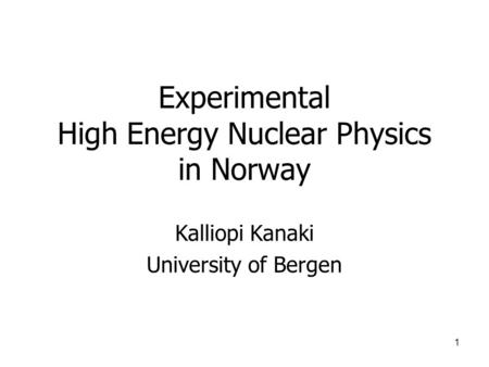 1 Experimental High Energy Nuclear Physics in Norway Kalliopi Kanaki University of Bergen.
