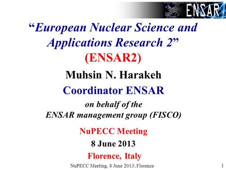 NuPECC Meeting, 8 June 2013; Florence 1 European Nuclear Science and Applications Research 2 (ENSAR2) Muhsin N. Harakeh Coordinator ENSAR on behalf of.