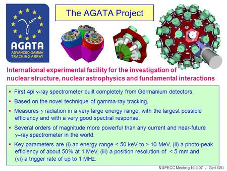 The AGATA Project First 4pi -ray spectrometer built completely from Germanium detectors. Based on the novel technique of gamma-ray tracking. Measures radiation.