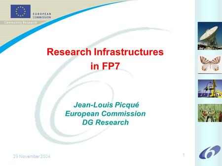 29 November 2004 1 Research Infrastructures in FP7 Jean-Louis Picqué European Commission DG Research.
