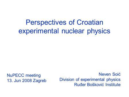 Perspectives of Croatian experimental nuclear physics Neven Soić Division of experimental physics Ruđer Bošković Institute NuPECC meeting 13. Jun 2008.
