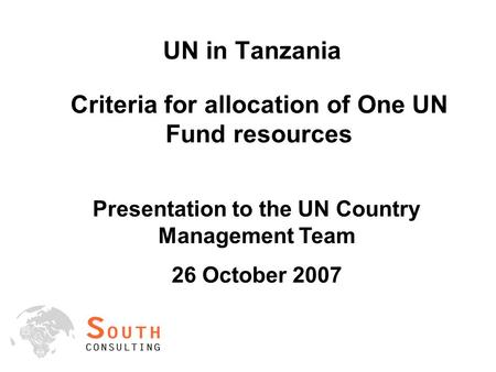 UN in Tanzania Criteria for allocation of One UN Fund resources Presentation to the UN Country Management Team 26 October 2007.