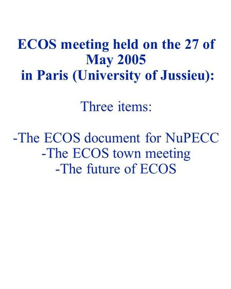 NUSTAR 05 - 1 ECOS meeting held on the 27 of May 2005 in Paris (University of Jussieu): Three items: -The ECOS document for NuPECC -The ECOS town meeting.