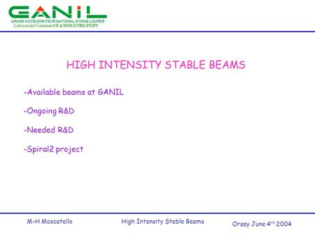 Laboratoire Commun CEA/DSM-CNRS/IN2P3 Orsay June 4 th 2004 M-H MoscatelloHigh Intensity Stable Beams HIGH INTENSITY STABLE BEAMS -Available beams at GANIL.