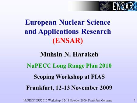 NuPECC LRP2010 Workshop, 12-13 October 2009, Frankfurt, Germany 1 European Nuclear Science and Applications Research (ENSAR) Muhsin N. Harakeh NuPECC Long.