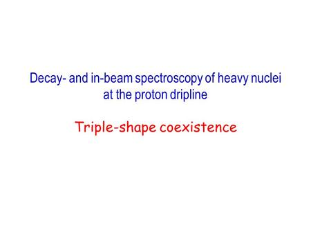 Decay- and in-beam spectroscopy of heavy nuclei at the proton dripline Triple-shape coexistence.