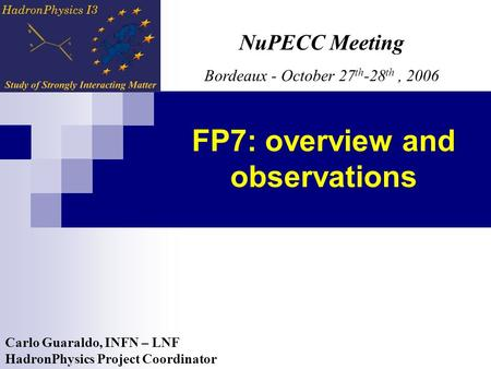 Carlo Guaraldo, INFN – LNF HadronPhysics Project Coordinator NuPECC Meeting Bordeaux - October 27 th -28 th, 2006 FP7: overview and observations.