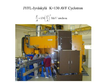 JYFL-Jyväskylä K=130 AVF Cyclotron. JYFL Ion Sources 6.4 GHz ECR 14 GHz ECR Multicusp H - source.