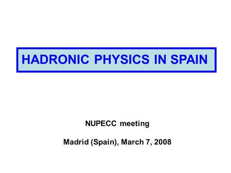 HADRONIC PHYSICS IN SPAIN NUPECC meeting Madrid (Spain), March 7, 2008.