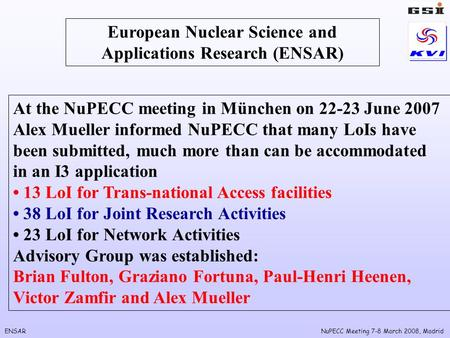 ENSARNuPECC Meeting 7-8 March 2008, Madrid European Nuclear Science and Applications Research (ENSAR) At the NuPECC meeting in München on 22-23 June 2007.