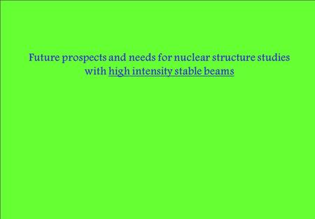 Future prospects and needs for nuclear structure studies with high intensity stable beams.