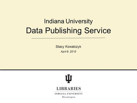 Data Publishing Service Indiana University Stacy Kowalczyk April 9, 2010.