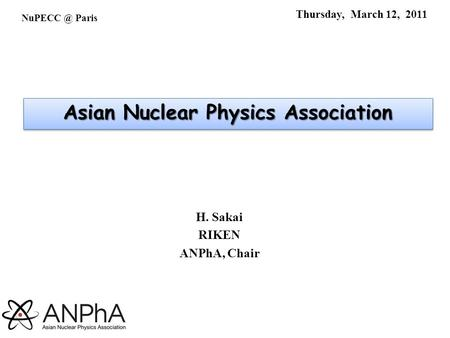 Thursday, March 12, 2011 H. Sakai RIKEN ANPhA, Chair Paris Asian Nuclear Physics Association.