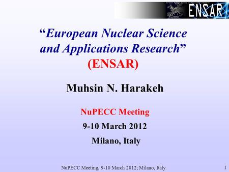 NuPECC Meeting, 9-10 March 2012; Milano, Italy 1 European Nuclear Science and Applications Research (ENSAR) Muhsin N. Harakeh NuPECC Meeting 9-10 March.