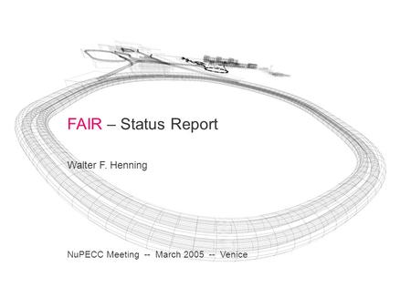 FAIR – Status Report Walter F. Henning NuPECC Meeting -- March 2005 -- Venice.