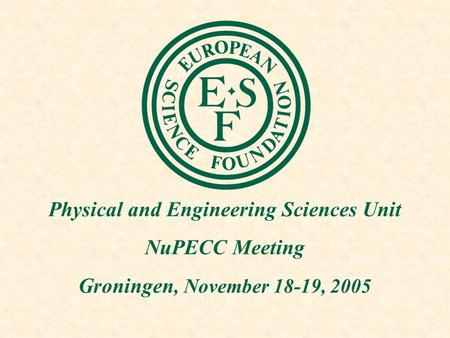 Physical and Engineering Sciences Unit NuPECC Meeting Groningen, November 18-19, 2005.