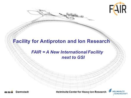 Darmstadt Helmholtz Center for Heavy Ion Research Facility for Antiproton and Ion Research FAIR = A New International Facility next to GSI.