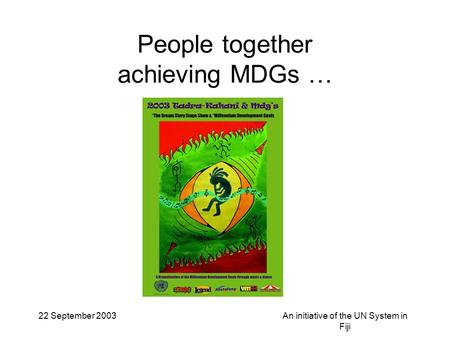 22 September 2003An initiative of the UN System in Fiji People together achieving MDGs …