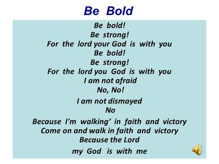 Be Bold Be bold! Be strong! For the lord your God is with you Be bold! Be strong! For the lord you God is with you I am not afraid.