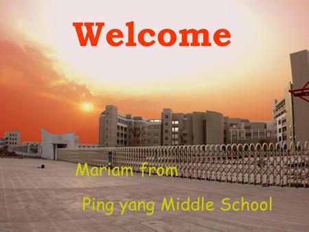 Welcome Ping yang Middle School Mariam from. How many students are there in your class What are you doing ? First Id like to show a gift from my one of.