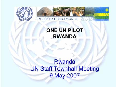 ONE UN PILOT RWANDA Rwanda UN Staff Townhall Meeting 9 May 2007.