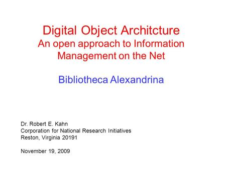 Digital Object Architcture An open approach to Information Management on the Net Bibliotheca Alexandrina Dr. Robert E. Kahn Corporation for National Research.