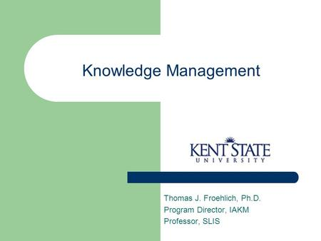 Knowledge Management Thomas J. Froehlich, Ph.D. Program Director, IAKM Professor, SLIS.