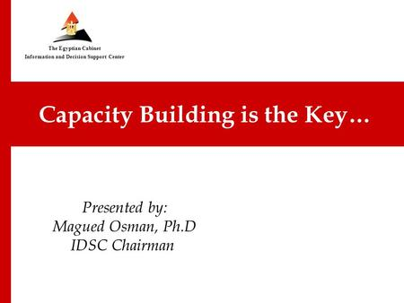 IDSC… Successful Model for an Egyptian Think Tank Presented by: Magued Osman, Ph.D IDSC Chairman Capacity Building is the Key… The Egyptian Cabinet Information.