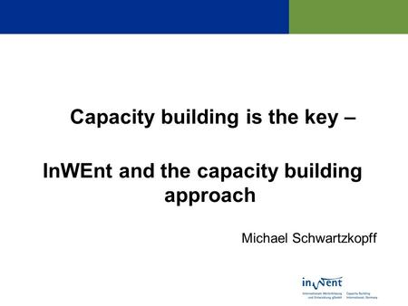 Capacity building is the key – InWEnt and the capacity building approach Michael Schwartzkopff.