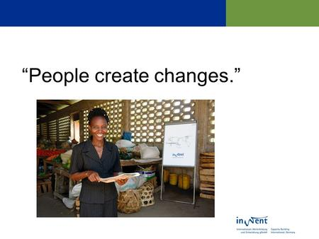 People create changes.. InWEnt… …is an organisation for human resources development and advice for the setup of an organisation, advanced training and.