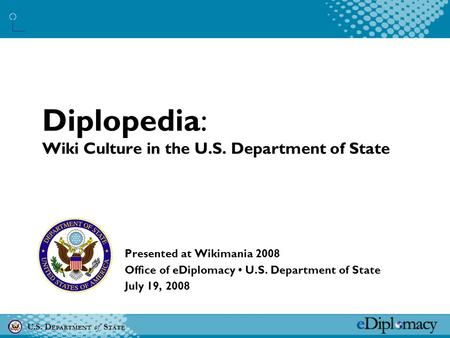 U.S. D EPARTMENT of S TATE Diplopedia: Wiki Culture in the U.S. Department of State Presented at Wikimania 2008 Office of eDiplomacy U.S. Department of.