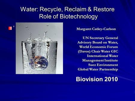Water: Recycle, Reclaim & Restore Role of Biotechnology Margaret Catley-Carlson UN Secretary General Advisory Board on Water, World Economic Forum (Davos)