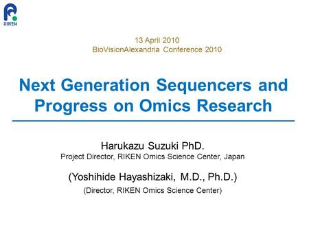 Next Generation Sequencers and Progress on Omics Research Harukazu Suzuki PhD. Project Director, RIKEN Omics Science Center, Japan (Yoshihide Hayashizaki,