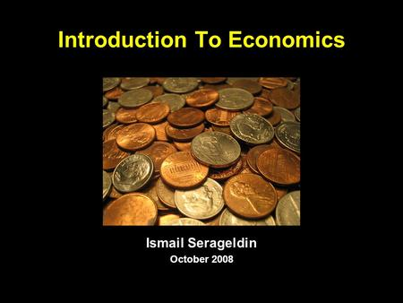 Introduction To Economics Ismail Serageldin October 2008.