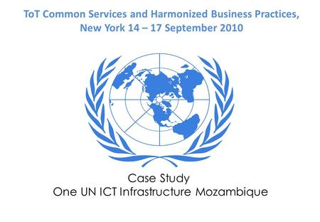 Case Study One UN ICT Infrastructure Mozambique ToT Common Services and Harmonized Business Practices, New York 14 – 17 September 2010.