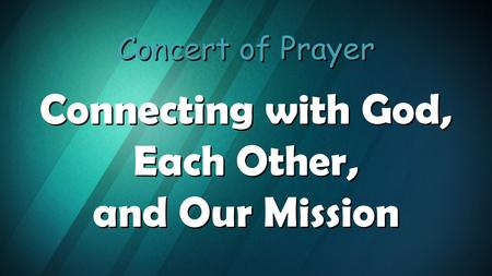 Concert of Prayer Connecting with God, Each Other, and Our Mission Concert of Prayer Connecting with God, Each Other, and Our Mission.