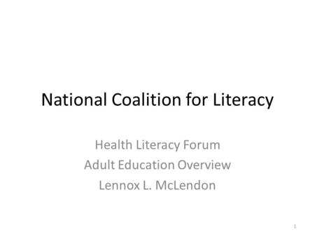 National Coalition for Literacy Health Literacy Forum Adult Education Overview Lennox L. McLendon 1.