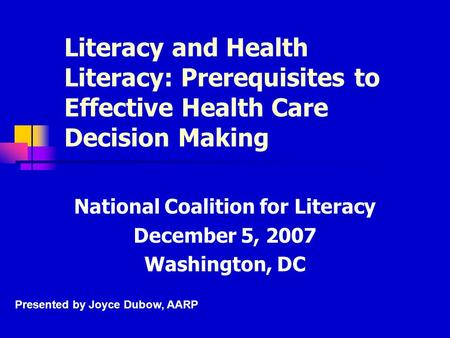 Literacy and Health Literacy: Prerequisites to Effective Health Care Decision Making National Coalition for Literacy December 5, 2007 Washington, DC Presented.